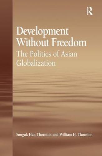 Development Without Freedom: The Politics of Asian Globalization (Hardback)