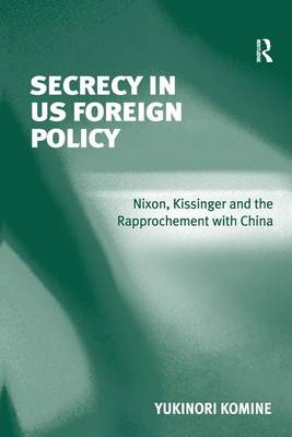Secrecy in US Foreign Policy: Nixon, Kissinger and the Rapprochement with China (Hardback)