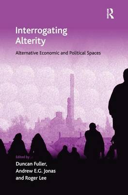 Interrogating Alterity: Alternative Economic and Political Spaces - Economic Geography Series (Hardback)