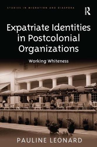 Expatriate Identities in Postcolonial Organizations: Working Whiteness - Studies in Migration and Diaspora (Hardback)