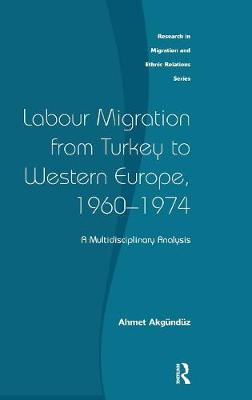 Labour Migration from Turkey to Western Europe, 1960-1974: A Multidisciplinary Analysis - Research in Migration and Ethnic Relations Series (Hardback)