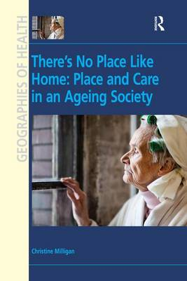There's No Place Like Home: Place and Care in an Ageing Society - Geographies of Health Series (Hardback)
