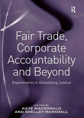 Fair Trade, Corporate Accountability and Beyond: Experiments in Globalizing Justice (Hardback)
