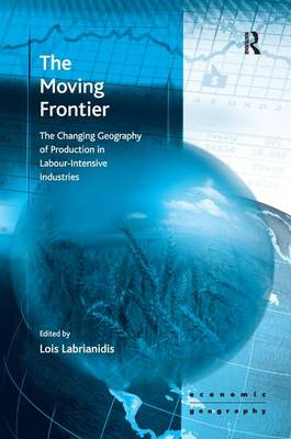 The Moving Frontier: The Changing Geography of Production in Labour-intensive Industries - Ashgate Economic Geography Series (Hardback)