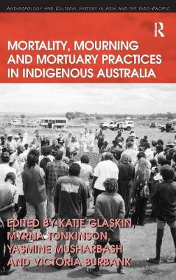 Mortality, Mourning and Mortuary Practices in Indigenous Australia - Anthropology and Cultural History in Asia and the Indo-Pacific (Hardback)