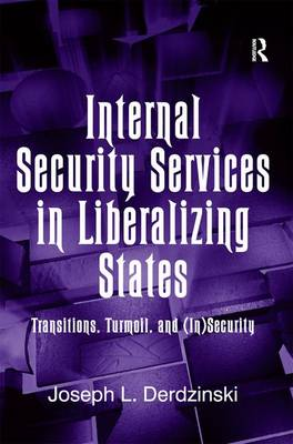 Internal Security Services in Liberalizing States: Transitions, Turmoil, and (In)Security (Hardback)