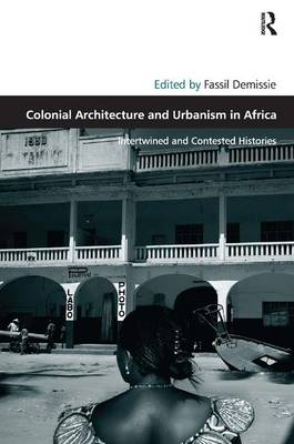 Colonial Architecture and Urbanism in Africa: Intertwined and Contested Histories - Design and the Built Environment (Hardback)