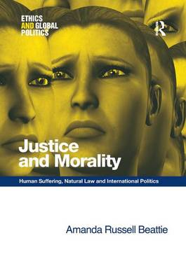 Justice and Morality: Human Suffering, Natural Law and International Politics - Ethics and Global Politics (Hardback)