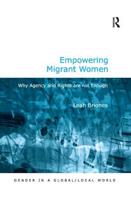 Empowering Migrant Women: Why Agency and Rights are not Enough - Gender in a Global/Local World (Hardback)