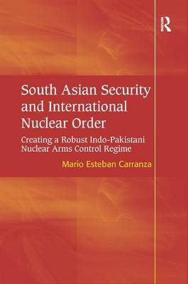 South Asian Security and International Nuclear Order: Creating a Robust Indo-Pakistani Nuclear Arms Control Regime (Hardback)