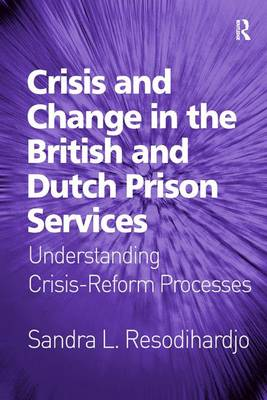 Crisis and Change in the British and Dutch Prison Services: Understanding Crisis-Reform Processes (Hardback)
