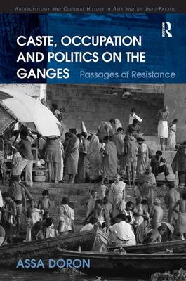 Caste, Occupation and Politics on the Ganges: Passages of Resistance - Anthropology and Cultural History in Asia and the Indo-Pacific (Hardback)