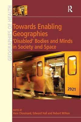 Towards Enabling Geographies: 'Disabled' Bodies and Minds in Society and Space - Ashgate's Geographies of Health Series (Hardback)