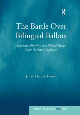 The Battle Over Bilingual Ballots: Language Minorities and Political Access Under the Voting Rights Act - Election Law, Politics, and Theory (Hardback)