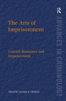 The Arts of Imprisonment: Control, Resistance and Empowerment - New Advances in Crime and Social Harm (Hardback)