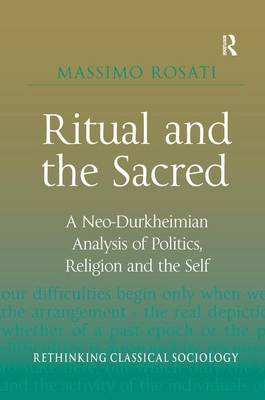 Ritual and the Sacred: A Neo-Durkheimian Analysis of Politics, Religion and the Self - Rethinking Classical Sociology (Hardback)