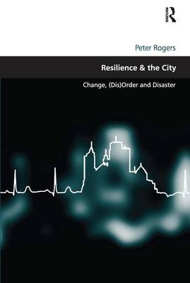Resilience & the City: Change, (Dis)Order and Disaster (Hardback)