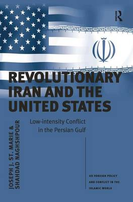 Revolutionary Iran and the United States: Low-intensity Conflict in the Persian Gulf - US Foreign Policy and Conflict in the Islamic World (Hardback)