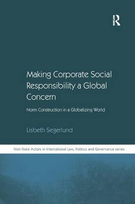 Making Corporate Social Responsibility a Global Concern: Norm Construction in a Globalizing World - Non-State Actors in International Law, Politics and Governance Series (Hardback)
