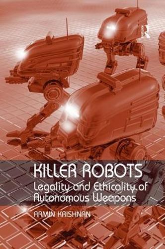 Killer Robots: Legality and Ethicality of Autonomous Weapons (Hardback)