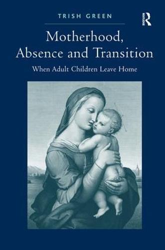 Motherhood, Absence and Transition: When Adult Children Leave Home (Hardback)