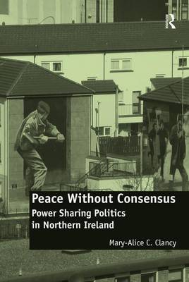 Peace Without Consensus: Power Sharing Politics in Northern Ireland (Hardback)