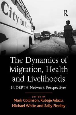The Dynamics of Migration, Health and Livelihoods: Indepth Network Perspectives (Hardback)