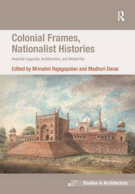 Colonial Frames, Nationalist Histories: Imperial Legacies, Architecture and Modernity - Ashgate Studies in Architecture (Hardback)