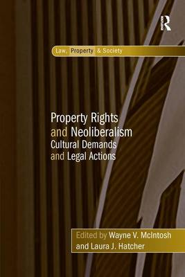 Property Rights and Neo-Liberalism: Cultural Demands and Legal Actions - Law, Property and Society (Hardback)