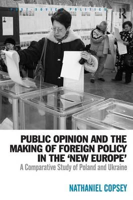 Public Opinion and the Making of Foreign Policy in the 'New Europe': A Comparative Study of Poland and Ukraine - Post-Soviet Politics (Hardback)