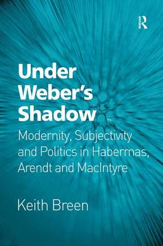 Under Weber's Shadow: Modernity, Subjectivity and Politics in Habermas, Arendt and MacIntyre (Hardback)