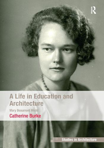 A Life in Education and Architecture: Mary Beaumont Medd - Ashgate Studies in Architecture (Hardback)