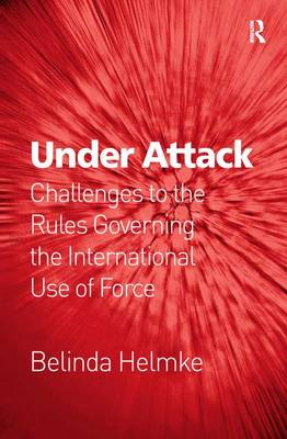 Under Attack: Challenges to the Rules Governing the International Use of Force (Hardback)