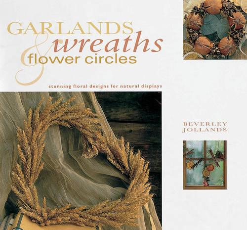 Garlands, Wreaths and Flower Circles: Stunning Floral Designs for Natural Displays (Paperback)