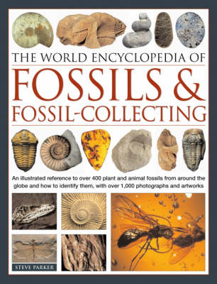 The World Encyclopedia of Fossils and Fossil Collecting: An Illustrated Reference to Over 400 Plant and Animal Fossils from Around the Globe and How to Identify Them, with Over 1000 Photographs and Artworks (Hardback)