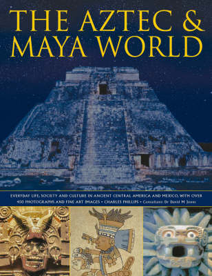 The Aztec and Maya World: Everyday Life, Society and Culture in Ancient Central America and Mexico, with Over 450 Photographs and Fine Art Images (Hardback)