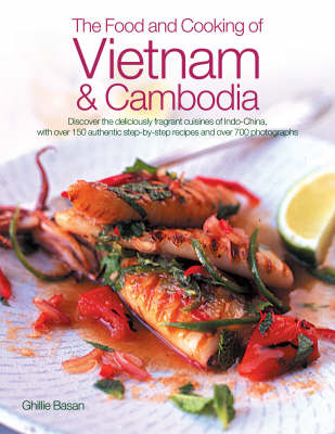 The Food and Cooking of Vietnam and Cambodia: Discover the Deliciously Fragrant Cuisines of Indo-China, with Over 150 Authentic Step-by-step Recipes and Over 700 Photographs (Hardback)