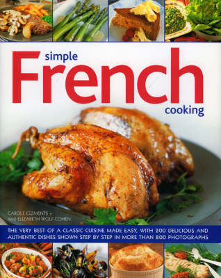 Simple French Cooking: The Very Best of a Classic Cuisine Made Easy, with 200 Delicious and Authentic Dishes Shown Step by Step in More Than 750 Photographs (Hardback)