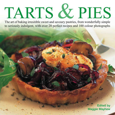 Tarts and Pies: The Art of Baking Irresistible Sweet and Savoury Pastries, from Wonderfully Simple to Seriously Indulgent, with Over 20 Perfect Recipes and 100 Colour Photographs (Hardback)