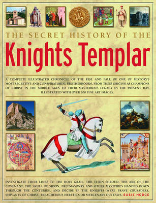 The Secret History of the Knights Templar: A Complete Illustrated Chronicle of the Rise and Fall of One of History's Most Secretive and Conspiratorial Brotherhoods (Hardback)