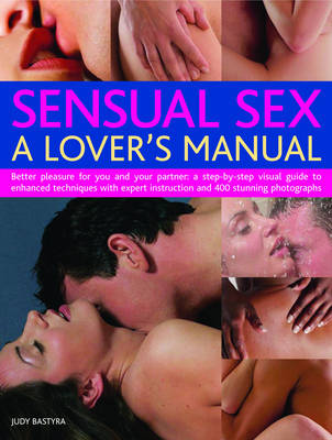 Sensual Sex: A Lover's Manual - Better Pleasure for You and Your Partner - A Complete Step-by-step Visual Guide to Enhanced Techniques with Expert Instruction and 300 Stunning Photographs (Paperback)