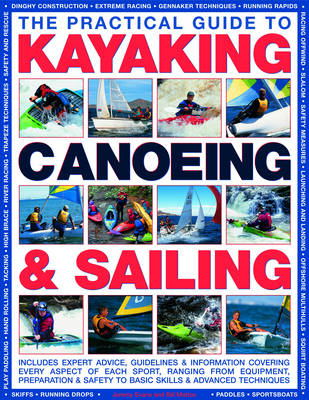 The Practical Guide to Sailing, Kayaking and Canoeing: Includes Expert Advice, Guidelines and Information Covering Every Aspect of Each Sport, Ranging from Equipment, Preparation and Safety to Basic Skills and Advanced Techniques (Hardback)
