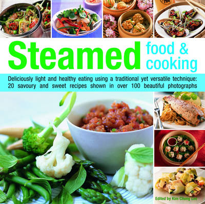 Steamed Food and Cooking: Deliciously Light and Healthy Eating Using a Traditional Yet Versatile Technique - 20 Savoury and Sweet Recipes Shown in Over 70 Beautiful Photographs (Hardback)