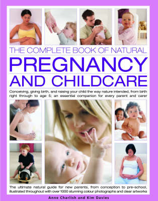 The Complete Book of Natural Pregnancy and Childcare: Conceiving, Giving Birth, and Raising Your Child the Way Nature Intended, from Birth to Age 5 - An Essential Companion Guide for Every Parent and Carer (Hardback)