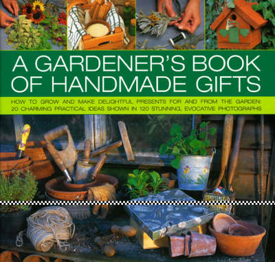 A Gardener's Book of Handmade Gifts: How to Grow and Make Delightful Presents for and from the Garden - 20 Charming Practical Ideas Shown in 120 Stunning and Evocative Photographs (Hardback)