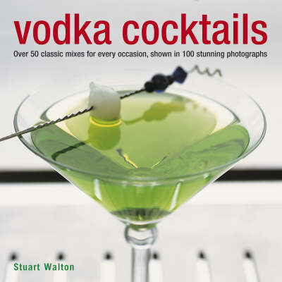Vodka Cocktails: Over 50 Classic Mixes for Every Occasion, Shown in 100 Stunning Photographs (Hardback)