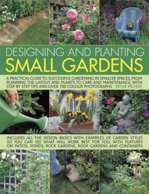 Designing and Planting Small Gardens: A Practical Guide to Successful Gardening in Smaller Spaces, from Planning the Layout and Plants to Care and Maintenance, with Step by Step Tips and Over 700 Colour Photographs (Hardback)