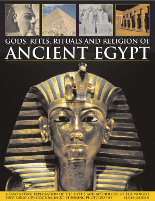 Gods, Rites, Rituals and Religion of Ancient Egypt: A Fascinating Exploration of the Myths and Mythology of the World's First Great Civilization, in 370 Stunning Photographs (Hardback)