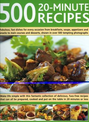 500 20-minute Recipes: Make Life Simple with This Fantastic Collection of Delicious, Fuss-free Recipes That Can All be Prepared, Cooked and Put on the Table in 20 Minutes or Less (Hardback)