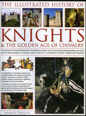The Illustrated History of Knights and the Golden Age of Chivalry: The History, Myth and Romance of the Medieval Knight and the Chivalric Code Explored, with Over 500 Stunning Images of Castles, Quests, Battles, Tournaments, Courts, Honours and Triumphs (Hardback)